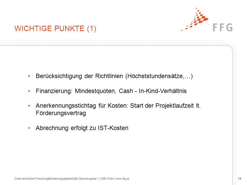 WICHTIGE PUNKTE (1) Österreichische Forschungsförderungsgesellschaft | Sensengasse 1 | 1090 Wien | www.ffg.at14 Berücksichtigung der Richtlinien (Höchststundensätze,…) Finanzierung: Mindestquoten, Cash - In-Kind-Verhältnis Anerkennungsstichtag für Kosten: Start der Projektlaufzeit lt.