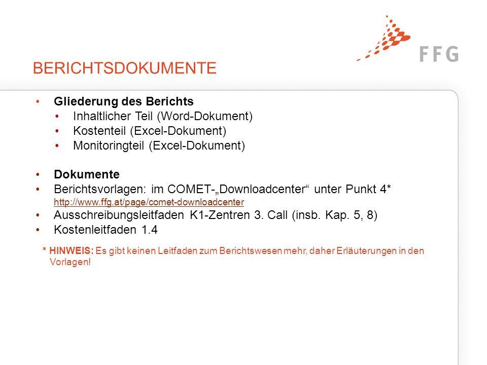 """BERICHTSDOKUMENTE Gliederung des Berichts Inhaltlicher Teil (Word-Dokument) Kostenteil (Excel-Dokument) Monitoringteil (Excel-Dokument) Dokumente Berichtsvorlagen: im COMET-""""Downloadcenter unter Punkt 4* http://www.ffg.at/page/comet-downloadcenter http://www.ffg.at/page/comet-downloadcenter Ausschreibungsleitfaden K1-Zentren 3."""