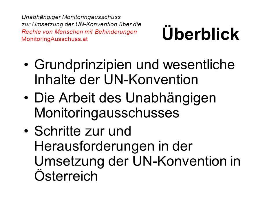 Unabhängiger Monitoringausschuss zur Umsetzung der UN-Konvention über die Rechte von Menschen mit Behinderungen MonitoringAusschuss.at Überblick Grundprinzipien und wesentliche Inhalte der UN-Konvention Die Arbeit des Unabhängigen Monitoringausschusses Schritte zur und Herausforderungen in der Umsetzung der UN-Konvention in Österreich