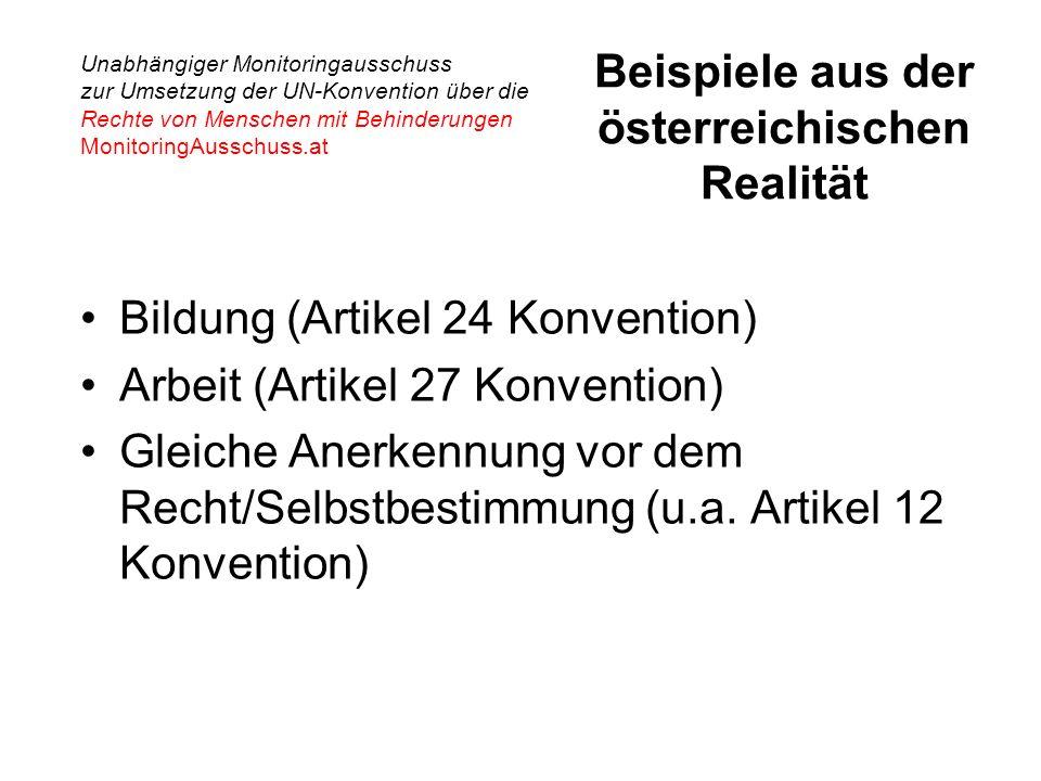 Unabhängiger Monitoringausschuss zur Umsetzung der UN-Konvention über die Rechte von Menschen mit Behinderungen MonitoringAusschuss.at Beispiele aus der österreichischen Realität Bildung (Artikel 24 Konvention) Arbeit (Artikel 27 Konvention) Gleiche Anerkennung vor dem Recht/Selbstbestimmung (u.a.
