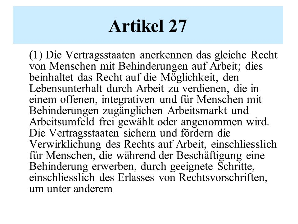 Artikel 27 (1) Die Vertragsstaaten anerkennen das gleiche Recht von Menschen mit Behinderungen auf Arbeit; dies beinhaltet das Recht auf die Möglichke