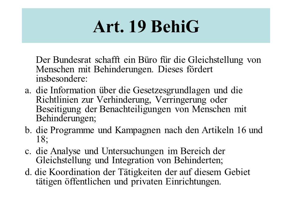 Art. 19 BehiG Der Bundesrat schafft ein Büro für die Gleichstellung von Menschen mit Behinderungen. Dieses fördert insbesondere: a. die Information üb