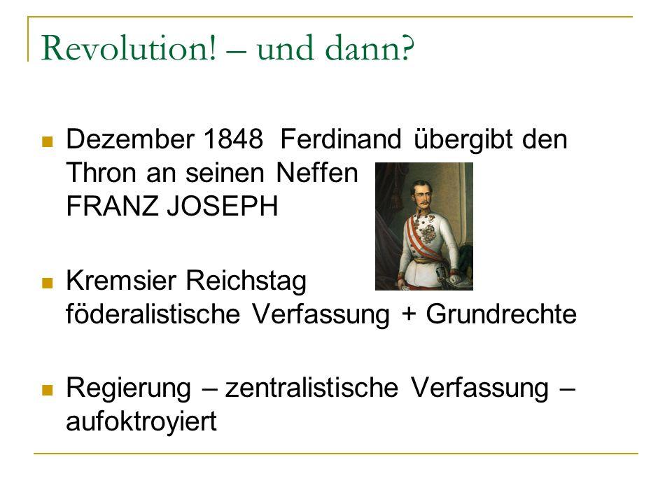 Revolution! – und dann? Dezember 1848 Ferdinand übergibt den Thron an seinen Neffen FRANZ JOSEPH Kremsier Reichstag föderalistische Verfassung + Grund