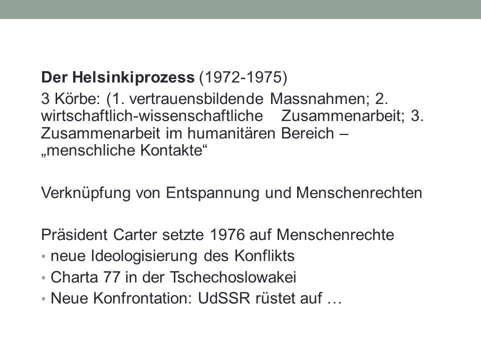 Der Helsinkiprozess (1972-1975) 3 Körbe: (1. vertrauensbildende Massnahmen; 2. wirtschaftlich-wissenschaftliche Zusammenarbeit; 3. Zusammenarbeit im h