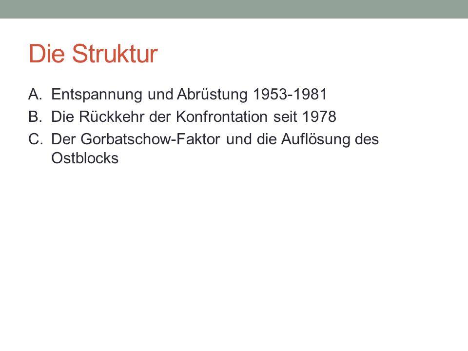 Die Struktur A. Entspannung und Abrüstung 1953-1981 B. Die Rückkehr der Konfrontation seit 1978 C. Der Gorbatschow-Faktor und die Auflösung des Ostblo