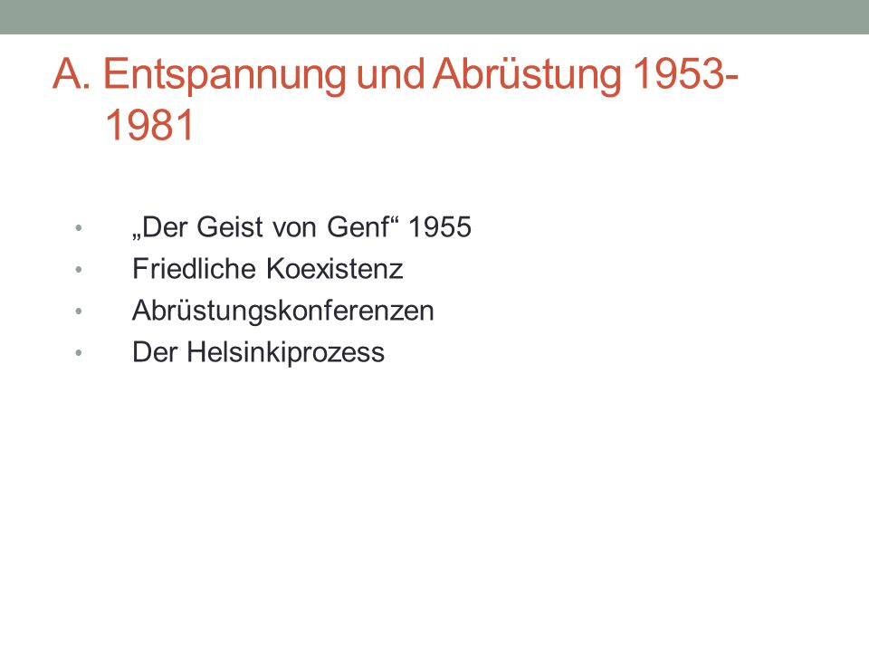 """A. Entspannung und Abrüstung 1953- 1981 """"Der Geist von Genf"""" 1955 Friedliche Koexistenz Abrüstungskonferenzen Der Helsinkiprozess"""