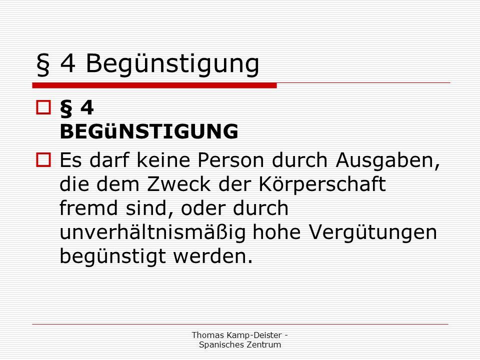 Thomas Kamp-Deister - Spanisches Zentrum § 4 Begünstigung  § 4 BEGüNSTIGUNG  Es darf keine Person durch Ausgaben, die dem Zweck der Körperschaft fremd sind, oder durch unverhältnismäßig hohe Vergütungen begünstigt werden.