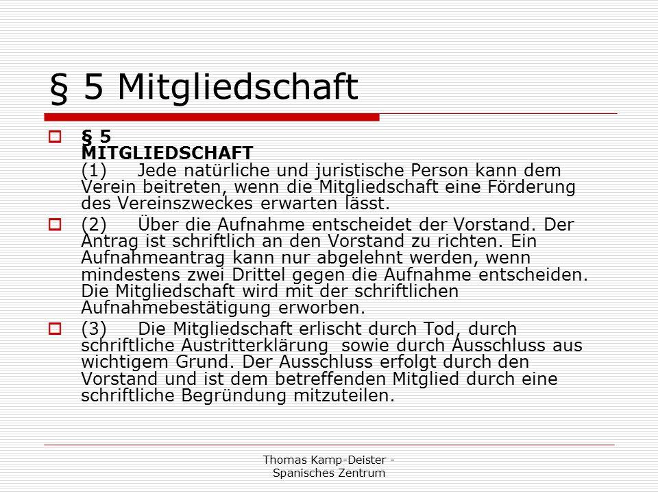 Thomas Kamp-Deister - Spanisches Zentrum § 5 Mitgliedschaft  § 5 MITGLIEDSCHAFT (1) Jede natürliche und juristische Person kann dem Verein beitreten, wenn die Mitgliedschaft eine Förderung des Vereinszweckes erwarten lässt.