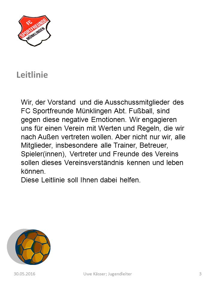 3Uwe Kässer; Jugendleiter30.05.2016 Leitlinie Wir, der Vorstand und die Ausschussmitglieder des FC Sportfreunde Münklingen Abt. Fußball, sind gegen di