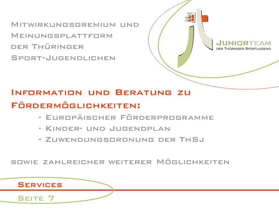 Services Seite 7 Mitwirkungsgremium und Meinungsplattform der Thüringer Sport-Jugendlichen Information und Beratung zu Fördermöglichkeiten: - Europäischer Förderprogramme - Kinder- und Jugendplan - Zuwendungsordnung der ThSj sowie zahlreicher weiterer Möglichkeiten