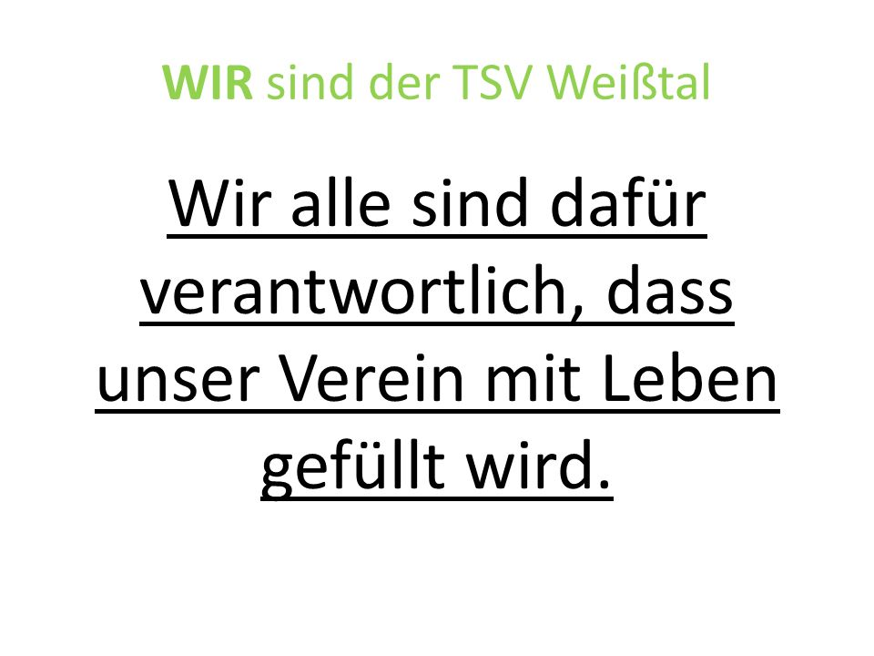 WIR sind der TSV Weißtal Wir alle sind dafür verantwortlich, dass unser Verein mit Leben gefüllt wird.