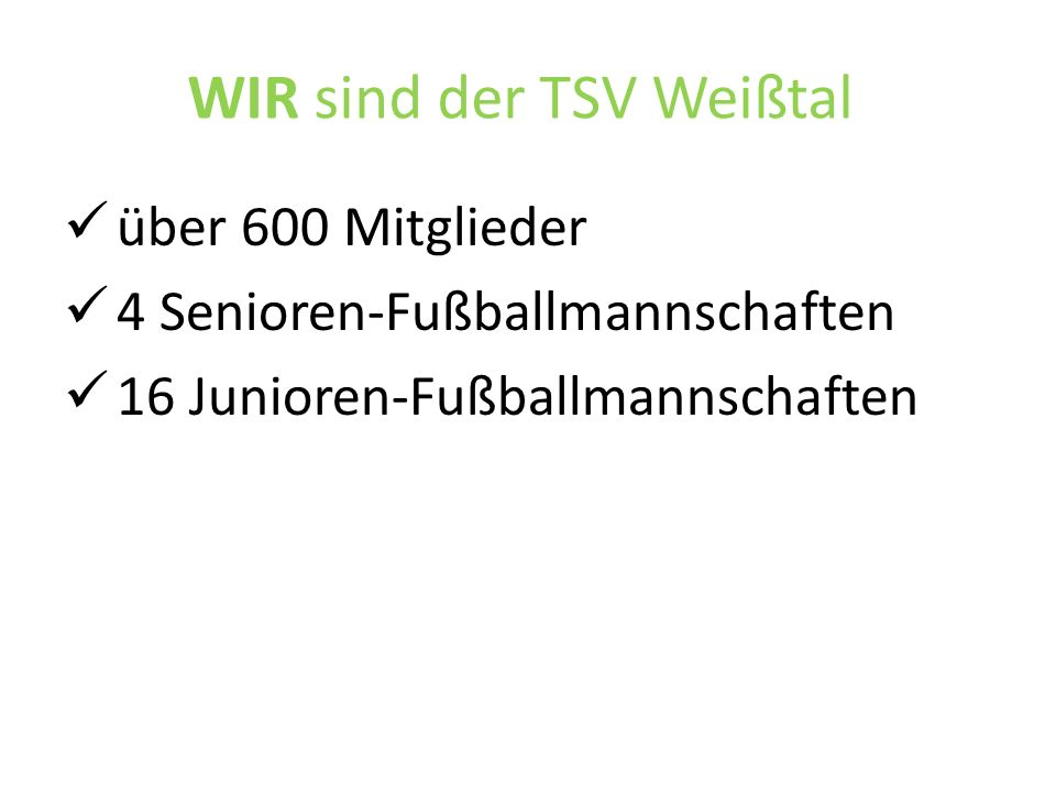 WIR sind der TSV Weißtal über 600 Mitglieder 4 Senioren-Fußballmannschaften 16 Junioren-Fußballmannschaften