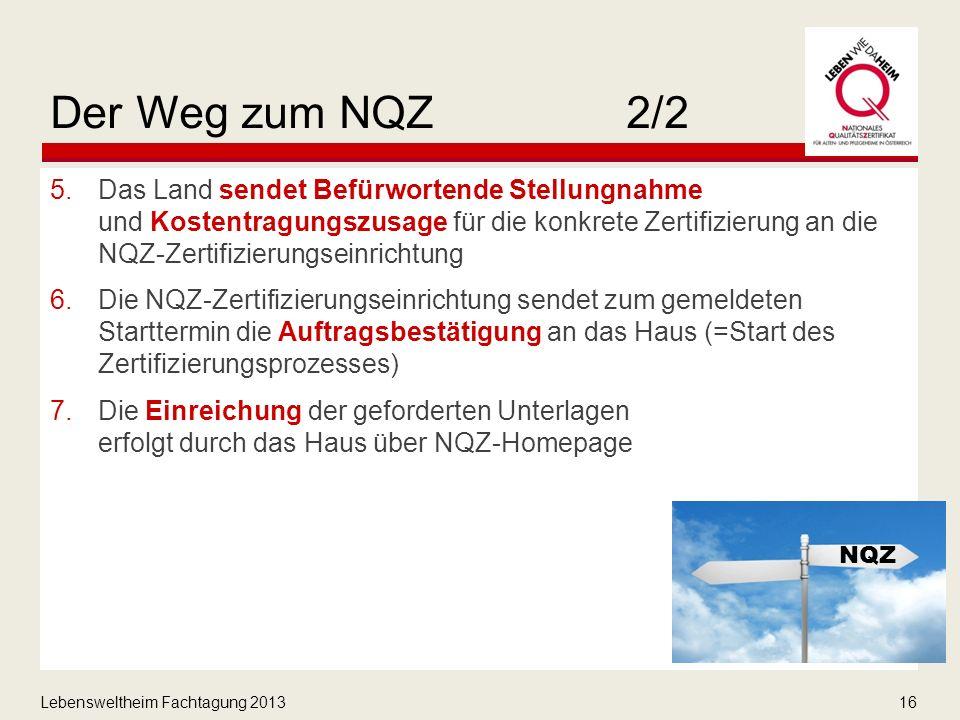 Lebensweltheim Fachtagung 201316 Der Weg zum NQZ2/2 5.Das Land sendet Befürwortende Stellungnahme und Kostentragungszusage für die konkrete Zertifizierung an die NQZ-Zertifizierungseinrichtung 6.Die NQZ-Zertifizierungseinrichtung sendet zum gemeldeten Starttermin die Auftragsbestätigung an das Haus (=Start des Zertifizierungsprozesses) 7.Die Einreichung der geforderten Unterlagen erfolgt durch das Haus über NQZ-Homepage NQZ