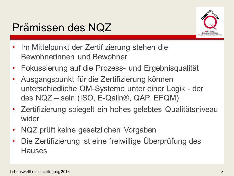 Lebensweltheim Fachtagung 20133 Prämissen des NQZ Im Mittelpunkt der Zertifizierung stehen die Bewohnerinnen und Bewohner Fokussierung auf die Prozess- und Ergebnisqualität Ausgangspunkt für die Zertifizierung können unterschiedliche QM-Systeme unter einer Logik - der des NQZ – sein (ISO, E-Qalin®, QAP, EFQM) Zertifizierung spiegelt ein hohes gelebtes Qualitätsniveau wider NQZ prüft keine gesetzlichen Vorgaben Die Zertifizierung ist eine freiwillige Überprüfung des Hauses