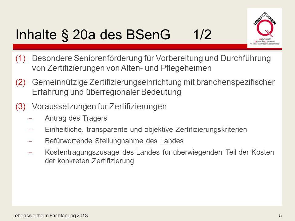 Lebensweltheim Fachtagung 20135 Inhalte § 20a des BSenG1/2 (1)Besondere Seniorenförderung für Vorbereitung und Durchführung von Zertifizierungen von Alten- und Pflegeheimen (2)Gemeinnützige Zertifizierungseinrichtung mit branchenspezifischer Erfahrung und überregionaler Bedeutung (3)Voraussetzungen für Zertifizierungen  Antrag des Trägers  Einheitliche, transparente und objektive Zertifizierungskriterien  Befürwortende Stellungnahme des Landes  Kostentragungszusage des Landes für überwiegenden Teil der Kosten der konkreten Zertifizierung