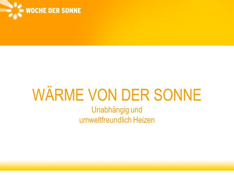 Woche der Sonne c/o Bundesverband Solarwirtschaft Solarthermie - Einsatzmöglichkeiten Brauchwasser-Erwärmung Raumheizung / Heizungsunterstützung Schwimmbad-Erwärmung Nahwärmesysteme Prozesswärme Solare Kühlsysteme Solarthermische Kraftwerke