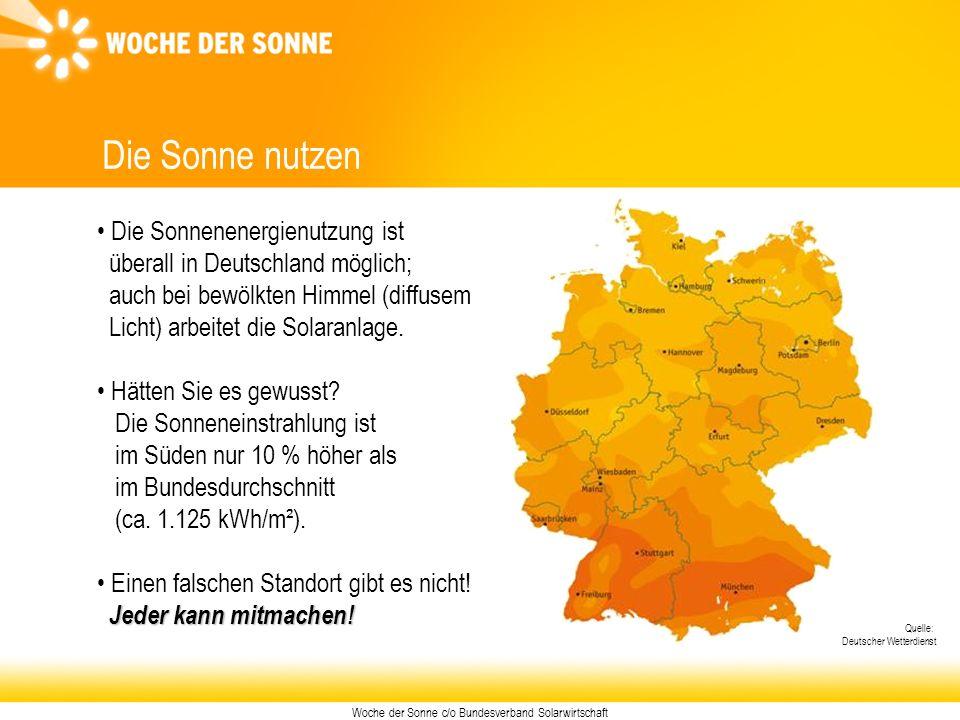 Woche der Sonne c/o Bundesverband Solarwirtschaft Die Sonne nutzen Die Sonnenenergienutzung ist überall in Deutschland möglich; auch bei bewölkten Him