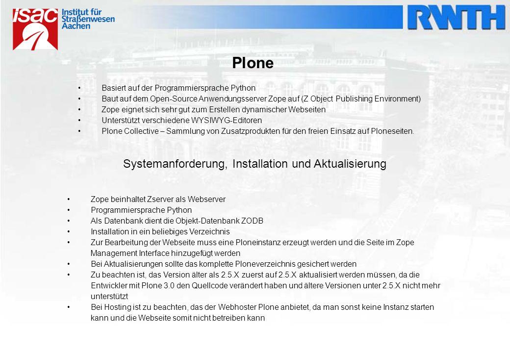 Plone Basiert auf der Programmiersprache Python Baut auf dem Open-Source Anwendungsserver Zope auf (Z Object Publishing Environment) Zope eignet sich sehr gut zum Erstellen dynamischer Webseiten Unterstützt verschiedene WYSIWYG-Editoren Plone Collective – Sammlung von Zusatzprodukten für den freien Einsatz auf Ploneseiten.