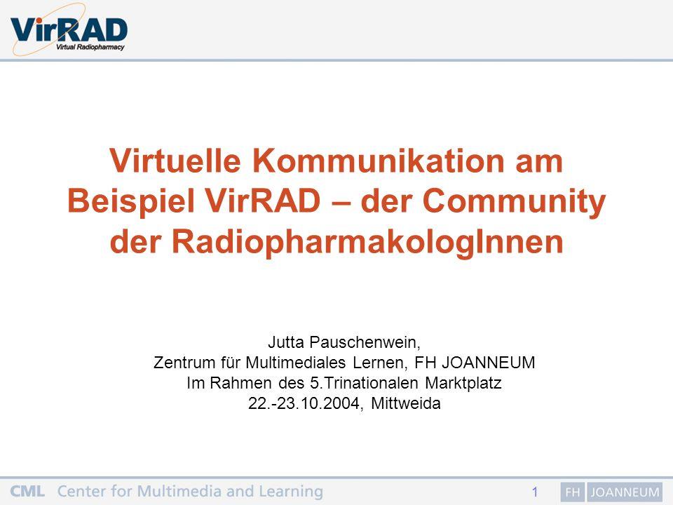 1 Virtuelle Kommunikation am Beispiel VirRAD – der Community der RadiopharmakologInnen Jutta Pauschenwein, Zentrum für Multimediales Lernen, FH JOANNEUM Im Rahmen des 5.Trinationalen Marktplatz 22.-23.10.2004, Mittweida