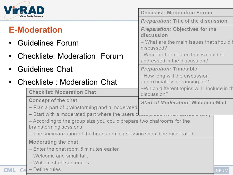 15 Checklist: Moderation Chat Concept of the chat – Plan a part of brainstorming and a moderated part – Start with a moderated part where the users could present themselves shortly – According to the group size you could prepare two chatrooms for the brainstorming sessions – The summarization of the brainstorming session should be moderated Moderating the chat – Enter the chat room 5 minutes earlier.
