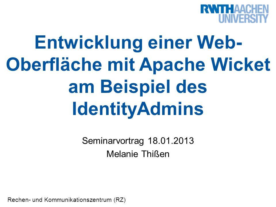 Rechen- und Kommunikationszentrum (RZ) Entwicklung einer Web- Oberfläche mit Apache Wicket am Beispiel des IdentityAdmins Seminarvortrag 18.01.2013 Melanie Thißen