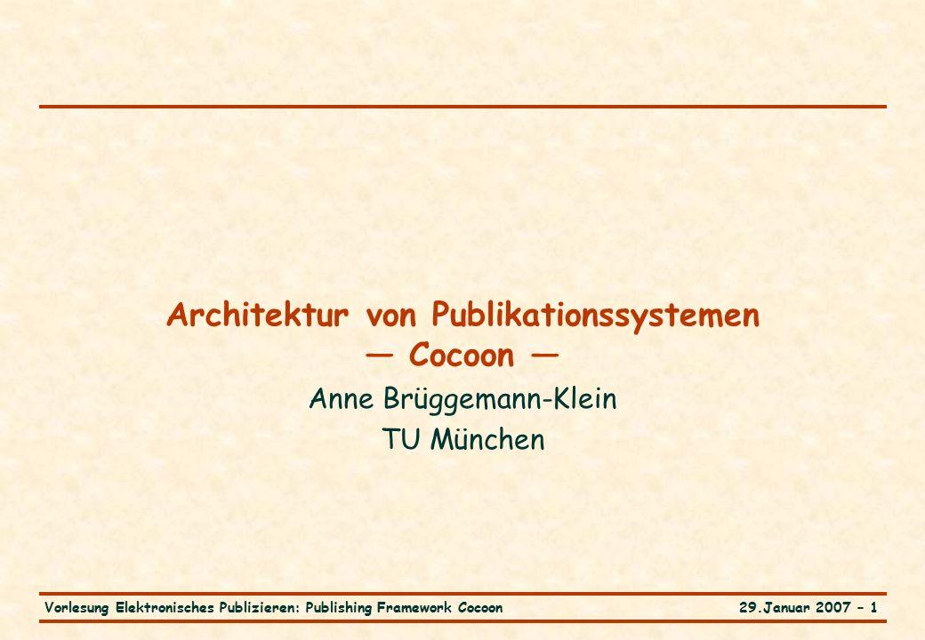 29.Januar 2007 – 1Vorlesung Elektronisches Publizieren: Publishing Framework Cocoon Architektur von Publikationssystemen — Cocoon — Anne Brüggemann-Klein TU München