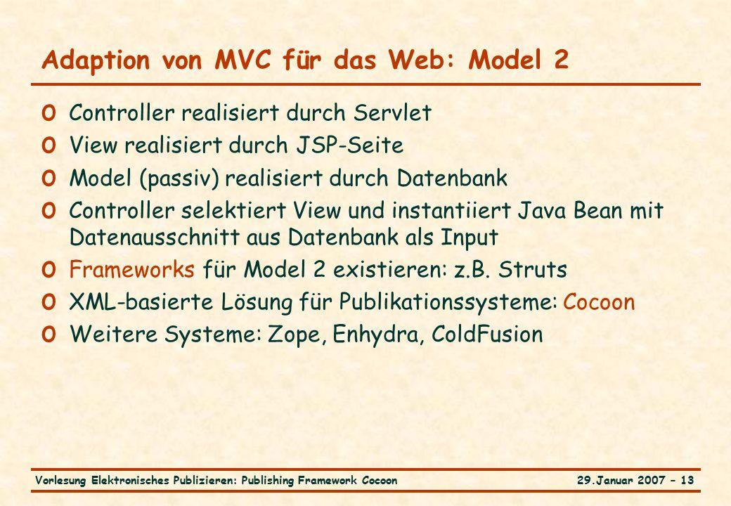 29.Januar 2007 – 13Vorlesung Elektronisches Publizieren: Publishing Framework Cocoon Adaption von MVC für das Web: Model 2 o Controller realisiert durch Servlet o View realisiert durch JSP-Seite o Model (passiv) realisiert durch Datenbank o Controller selektiert View und instantiiert Java Bean mit Datenausschnitt aus Datenbank als Input o Frameworks für Model 2 existieren: z.B.