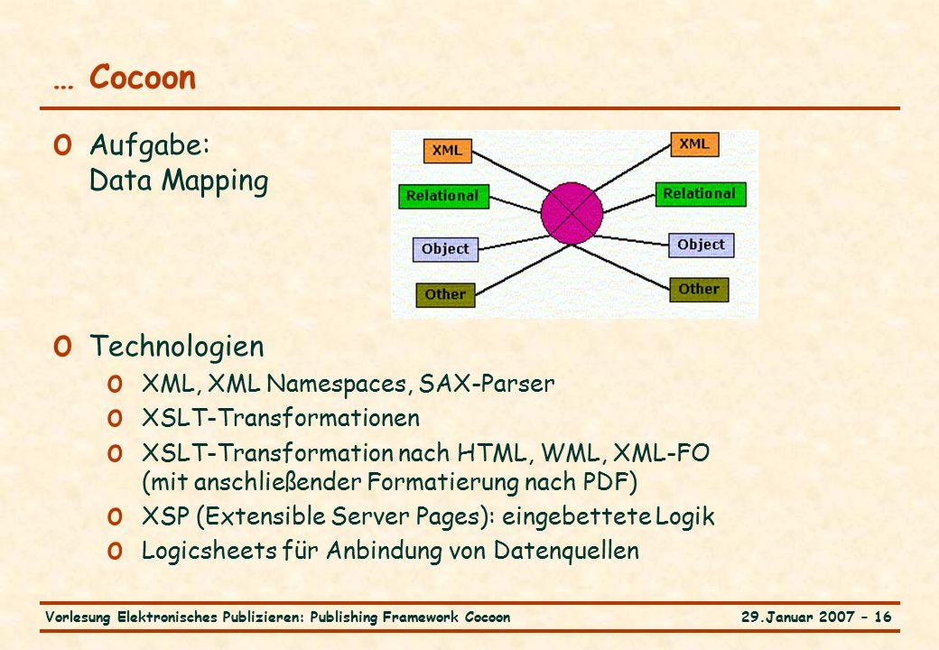 29.Januar 2007 – 16Vorlesung Elektronisches Publizieren: Publishing Framework Cocoon … Cocoon o Aufgabe: Data Mapping o Technologien o XML, XML Namespaces, SAX-Parser o XSLT-Transformationen o XSLT-Transformation nach HTML, WML, XML-FO (mit anschließender Formatierung nach PDF) o XSP (Extensible Server Pages): eingebettete Logik o Logicsheets für Anbindung von Datenquellen