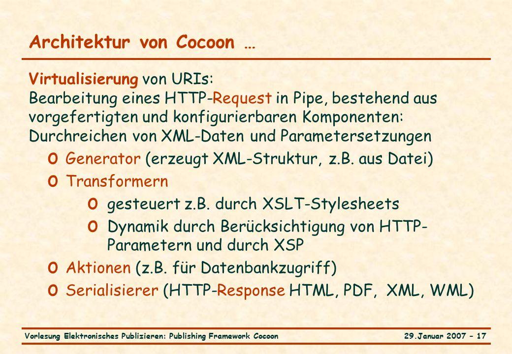 29.Januar 2007 – 17Vorlesung Elektronisches Publizieren: Publishing Framework Cocoon Architektur von Cocoon … Virtualisierung von URIs: Bearbeitung eines HTTP-Request in Pipe, bestehend aus vorgefertigten und konfigurierbaren Komponenten: Durchreichen von XML-Daten und Parametersetzungen o Generator (erzeugt XML-Struktur, z.B.