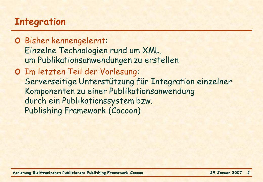 29.Januar 2007 – 2Vorlesung Elektronisches Publizieren: Publishing Framework Cocoon Integration o Bisher kennengelernt: Einzelne Technologien rund um XML, um Publikationsanwendungen zu erstellen o Im letzten Teil der Vorlesung: Serverseitige Unterstützung für Integration einzelner Komponenten zu einer Publikationsanwendung durch ein Publikationssystem bzw.