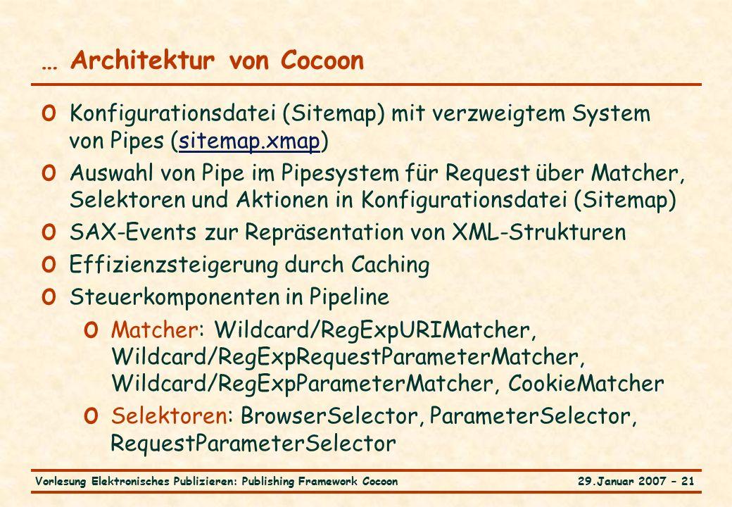 29.Januar 2007 – 21Vorlesung Elektronisches Publizieren: Publishing Framework Cocoon … Architektur von Cocoon o Konfigurationsdatei (Sitemap) mit verzweigtem System von Pipes (sitemap.xmap)sitemap.xmap o Auswahl von Pipe im Pipesystem für Request über Matcher, Selektoren und Aktionen in Konfigurationsdatei (Sitemap) o SAX-Events zur Repräsentation von XML-Strukturen o Effizienzsteigerung durch Caching o Steuerkomponenten in Pipeline o Matcher: Wildcard/RegExpURIMatcher, Wildcard/RegExpRequestParameterMatcher, Wildcard/RegExpParameterMatcher, CookieMatcher o Selektoren: BrowserSelector, ParameterSelector, RequestParameterSelector