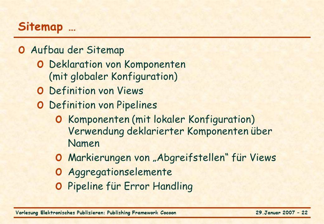 """29.Januar 2007 – 22Vorlesung Elektronisches Publizieren: Publishing Framework Cocoon Sitemap … o Aufbau der Sitemap o Deklaration von Komponenten (mit globaler Konfiguration) o Definition von Views o Definition von Pipelines o Komponenten (mit lokaler Konfiguration) Verwendung deklarierter Komponenten über Namen o Markierungen von """"Abgreifstellen für Views o Aggregationselemente o Pipeline für Error Handling"""