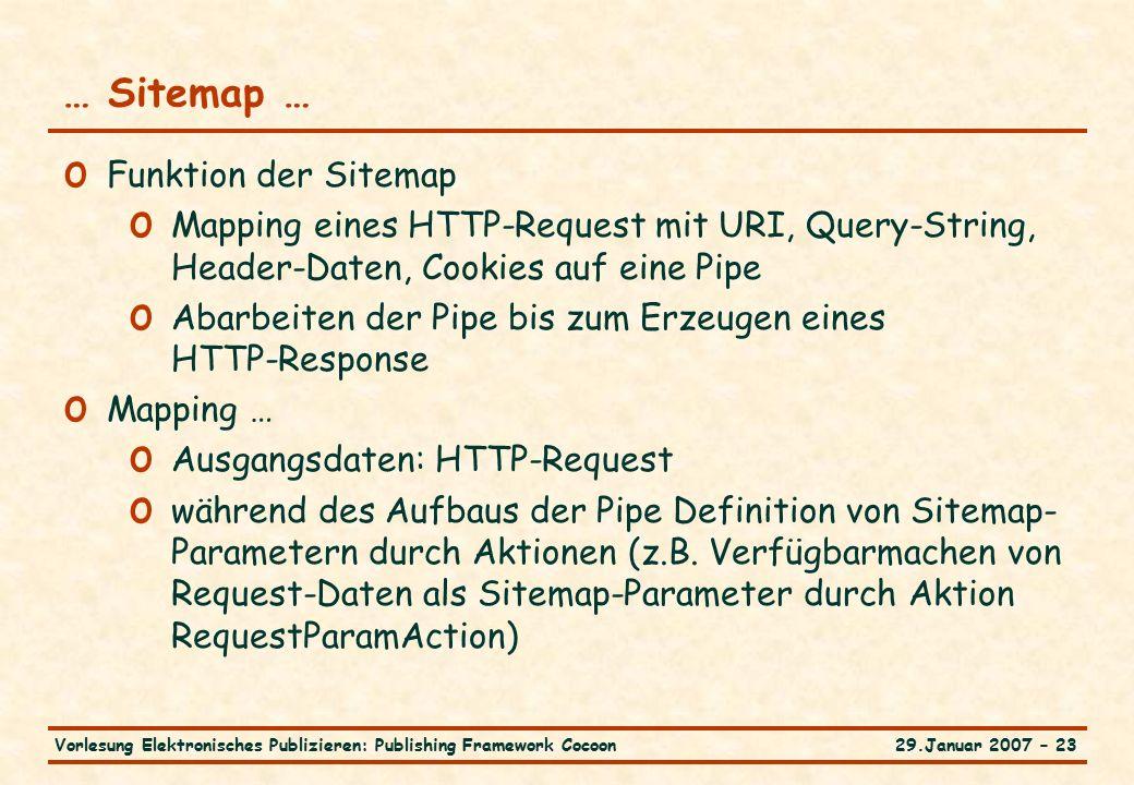 29.Januar 2007 – 23Vorlesung Elektronisches Publizieren: Publishing Framework Cocoon … Sitemap … o Funktion der Sitemap o Mapping eines HTTP-Request mit URI, Query-String, Header-Daten, Cookies auf eine Pipe o Abarbeiten der Pipe bis zum Erzeugen eines HTTP-Response o Mapping … o Ausgangsdaten: HTTP-Request o während des Aufbaus der Pipe Definition von Sitemap- Parametern durch Aktionen (z.B.