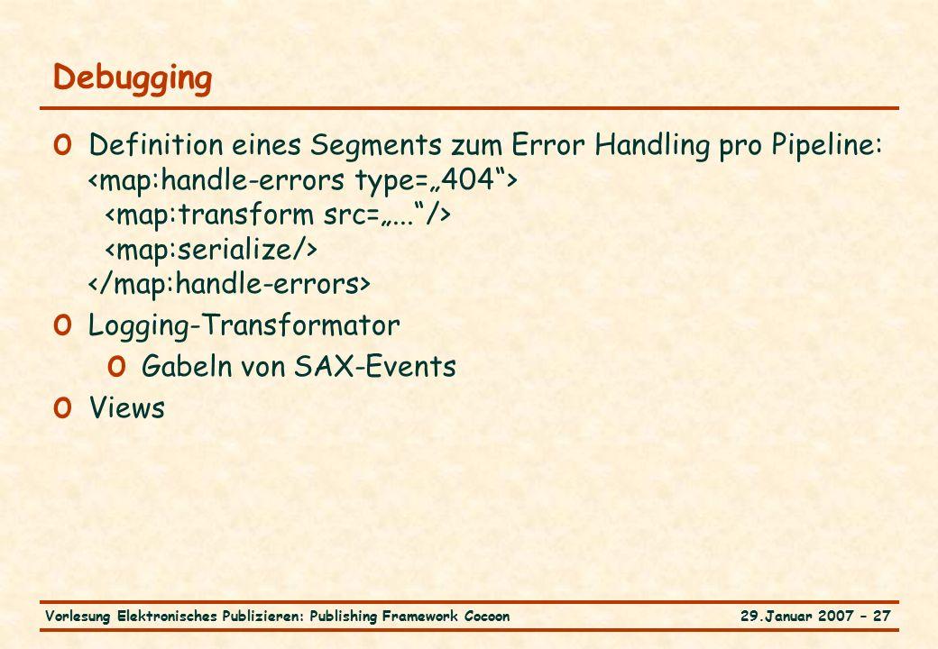 29.Januar 2007 – 27Vorlesung Elektronisches Publizieren: Publishing Framework Cocoon Debugging o Definition eines Segments zum Error Handling pro Pipeline: o Logging-Transformator o Gabeln von SAX-Events o Views