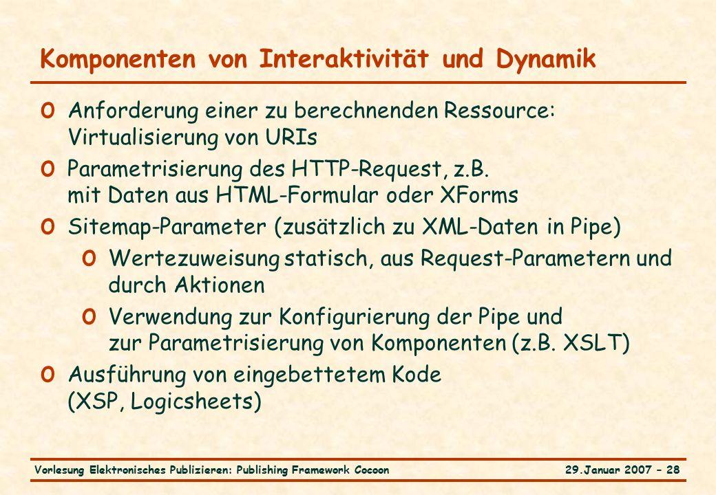 29.Januar 2007 – 28Vorlesung Elektronisches Publizieren: Publishing Framework Cocoon Komponenten von Interaktivität und Dynamik o Anforderung einer zu berechnenden Ressource: Virtualisierung von URIs o Parametrisierung des HTTP-Request, z.B.