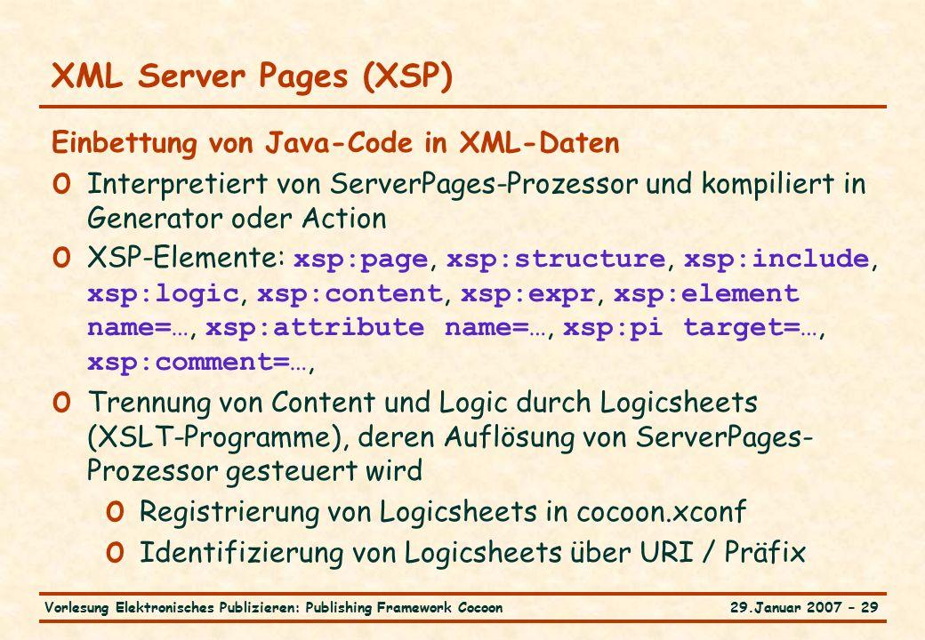 29.Januar 2007 – 29Vorlesung Elektronisches Publizieren: Publishing Framework Cocoon XML Server Pages (XSP) Einbettung von Java-Code in XML-Daten o Interpretiert von ServerPages-Prozessor und kompiliert in Generator oder Action o XSP-Elemente: xsp:page, xsp:structure, xsp:include, xsp:logic, xsp:content, xsp:expr, xsp:element name=…, xsp:attribute name=…, xsp:pi target=…, xsp:comment=…, o Trennung von Content und Logic durch Logicsheets (XSLT-Programme), deren Auflösung von ServerPages- Prozessor gesteuert wird o Registrierung von Logicsheets in cocoon.xconf o Identifizierung von Logicsheets über URI / Präfix