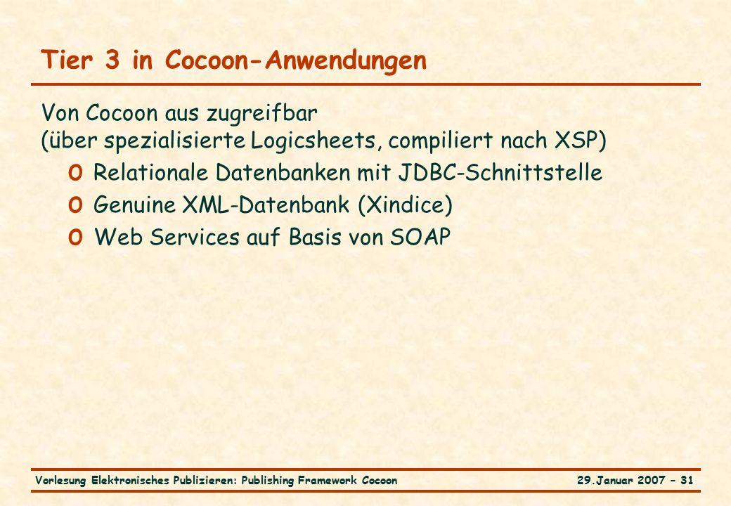 29.Januar 2007 – 31Vorlesung Elektronisches Publizieren: Publishing Framework Cocoon Tier 3 in Cocoon-Anwendungen Von Cocoon aus zugreifbar (über spezialisierte Logicsheets, compiliert nach XSP) o Relationale Datenbanken mit JDBC-Schnittstelle o Genuine XML-Datenbank (Xindice) o Web Services auf Basis von SOAP