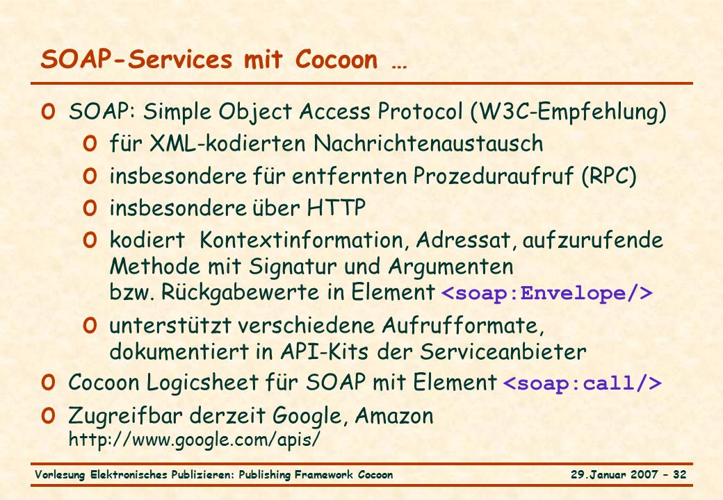 29.Januar 2007 – 32Vorlesung Elektronisches Publizieren: Publishing Framework Cocoon SOAP-Services mit Cocoon … o SOAP: Simple Object Access Protocol