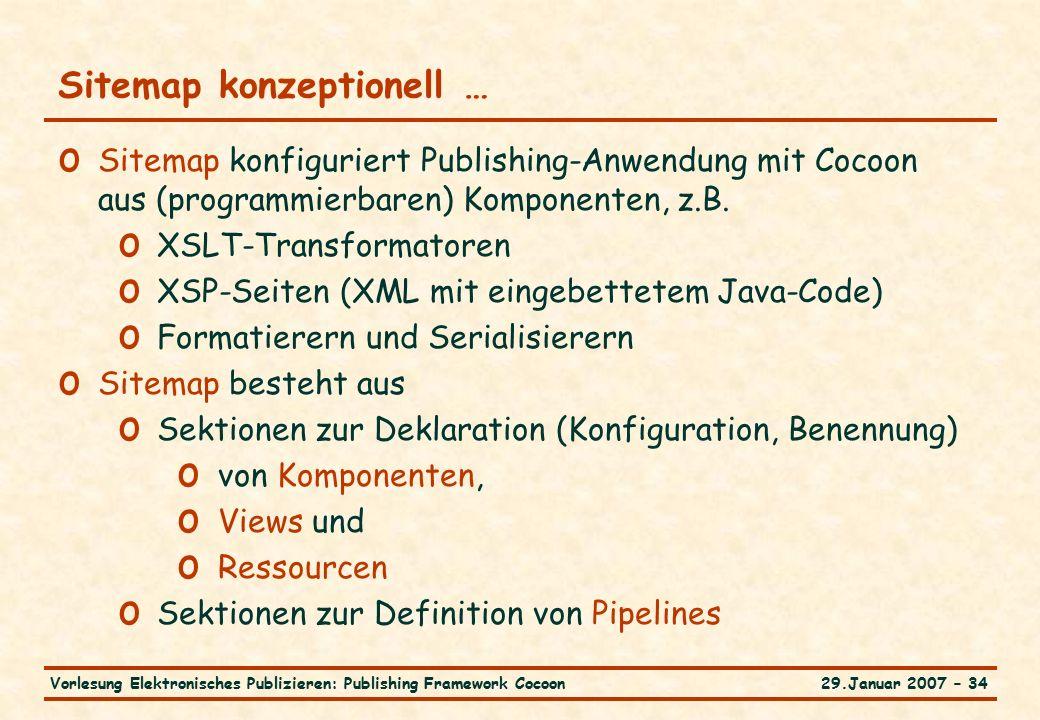 29.Januar 2007 – 34Vorlesung Elektronisches Publizieren: Publishing Framework Cocoon Sitemap konzeptionell … o Sitemap konfiguriert Publishing-Anwendung mit Cocoon aus (programmierbaren) Komponenten, z.B.