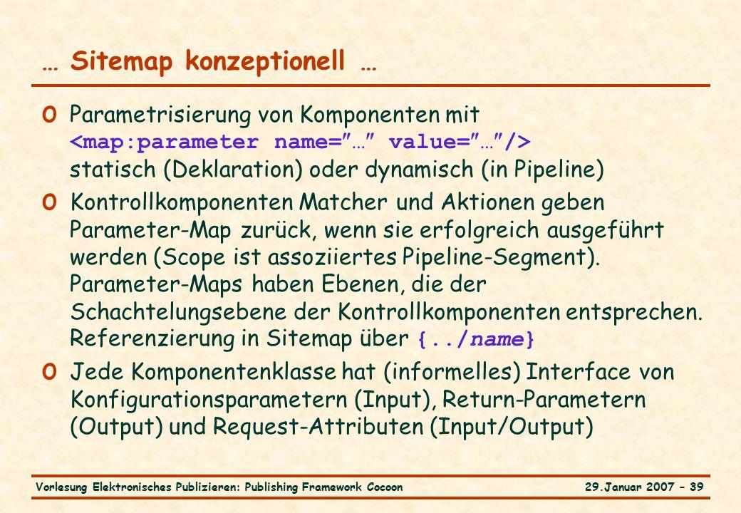 29.Januar 2007 – 39Vorlesung Elektronisches Publizieren: Publishing Framework Cocoon … Sitemap konzeptionell … o Parametrisierung von Komponenten mit statisch (Deklaration) oder dynamisch (in Pipeline) o Kontrollkomponenten Matcher und Aktionen geben Parameter-Map zurück, wenn sie erfolgreich ausgeführt werden (Scope ist assoziiertes Pipeline-Segment).