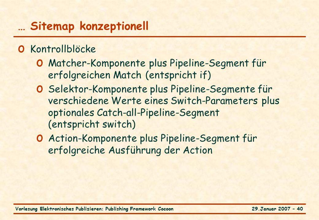 29.Januar 2007 – 40Vorlesung Elektronisches Publizieren: Publishing Framework Cocoon … Sitemap konzeptionell o Kontrollblöcke o Matcher-Komponente plus Pipeline-Segment für erfolgreichen Match (entspricht if) o Selektor-Komponente plus Pipeline-Segmente für verschiedene Werte eines Switch-Parameters plus optionales Catch-all-Pipeline-Segment (entspricht switch) o Action-Komponente plus Pipeline-Segment für erfolgreiche Ausführung der Action