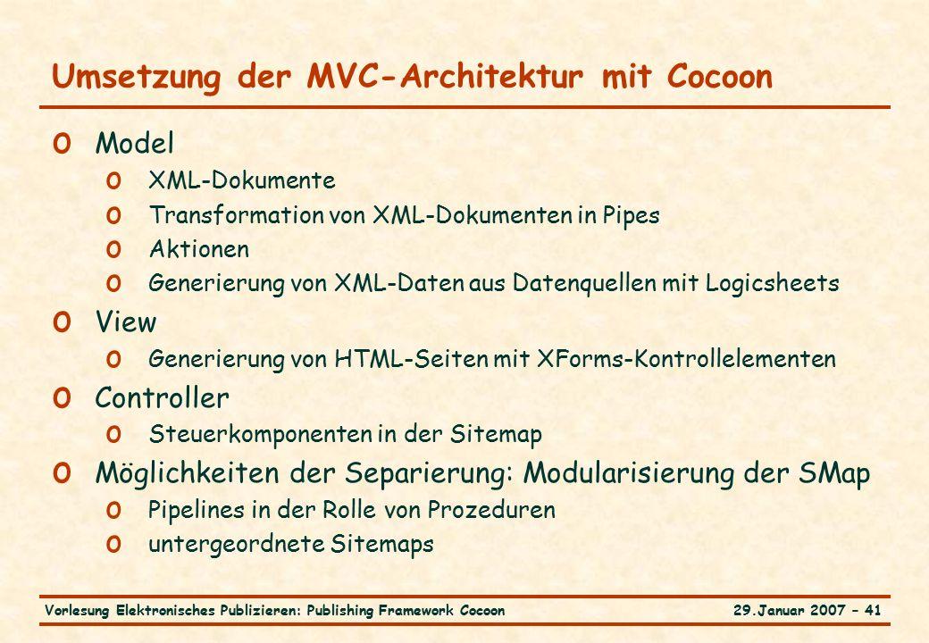 29.Januar 2007 – 41Vorlesung Elektronisches Publizieren: Publishing Framework Cocoon Umsetzung der MVC-Architektur mit Cocoon o Model o XML-Dokumente o Transformation von XML-Dokumenten in Pipes o Aktionen o Generierung von XML-Daten aus Datenquellen mit Logicsheets o View o Generierung von HTML-Seiten mit XForms-Kontrollelementen o Controller o Steuerkomponenten in der Sitemap o Möglichkeiten der Separierung: Modularisierung der SMap o Pipelines in der Rolle von Prozeduren o untergeordnete Sitemaps