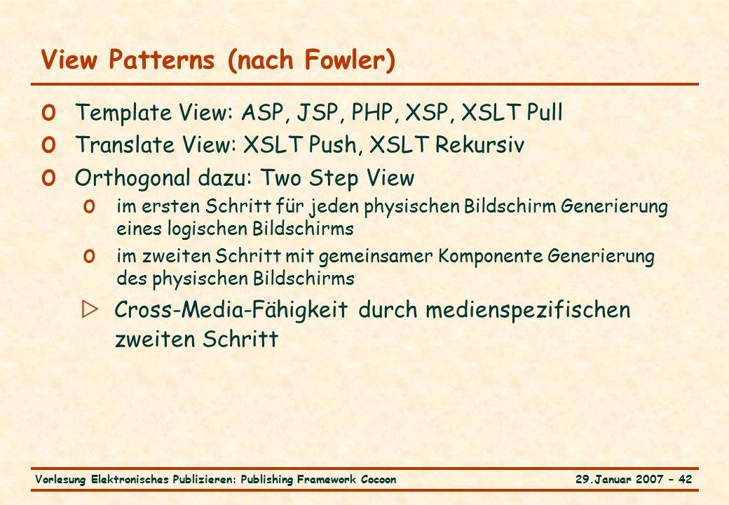 29.Januar 2007 – 42Vorlesung Elektronisches Publizieren: Publishing Framework Cocoon View Patterns (nach Fowler) o Template View: ASP, JSP, PHP, XSP, XSLT Pull o Translate View: XSLT Push, XSLT Rekursiv o Orthogonal dazu: Two Step View o im ersten Schritt für jeden physischen Bildschirm Generierung eines logischen Bildschirms o im zweiten Schritt mit gemeinsamer Komponente Generierung des physischen Bildschirms  Cross-Media-Fähigkeit durch medienspezifischen zweiten Schritt