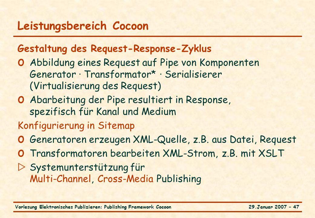 29.Januar 2007 – 47Vorlesung Elektronisches Publizieren: Publishing Framework Cocoon Leistungsbereich Cocoon Gestaltung des Request-Response-Zyklus o Abbildung eines Request auf Pipe von Komponenten Generator · Transformator* · Serialisierer (Virtualisierung des Request) o Abarbeitung der Pipe resultiert in Response, spezifisch für Kanal und Medium Konfigurierung in Sitemap o Generatoren erzeugen XML-Quelle, z.B.
