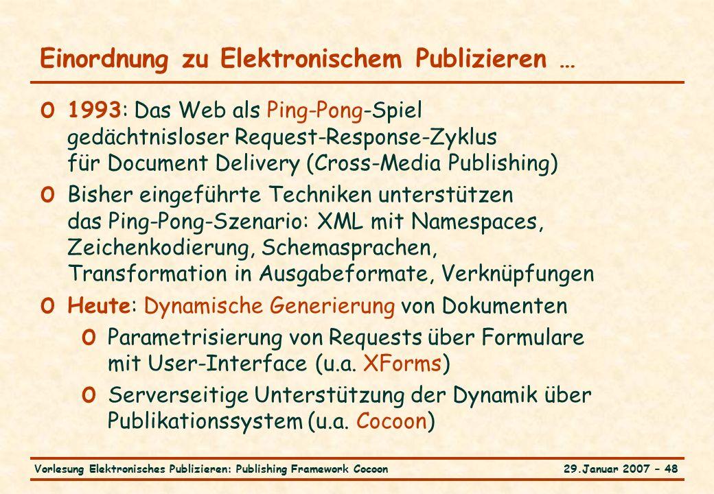 29.Januar 2007 – 48Vorlesung Elektronisches Publizieren: Publishing Framework Cocoon Einordnung zu Elektronischem Publizieren … o 1993: Das Web als Ping-Pong-Spiel gedächtnisloser Request-Response-Zyklus für Document Delivery (Cross-Media Publishing) o Bisher eingeführte Techniken unterstützen das Ping-Pong-Szenario: XML mit Namespaces, Zeichenkodierung, Schemasprachen, Transformation in Ausgabeformate, Verknüpfungen o Heute: Dynamische Generierung von Dokumenten o Parametrisierung von Requests über Formulare mit User-Interface (u.a.