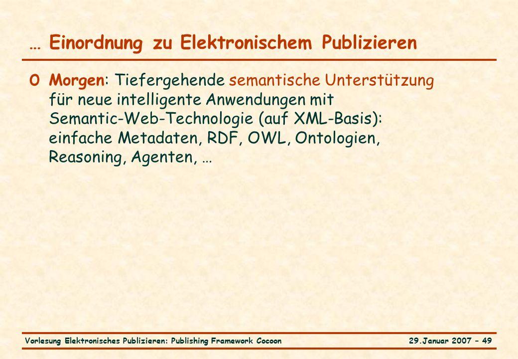 29.Januar 2007 – 49Vorlesung Elektronisches Publizieren: Publishing Framework Cocoon … Einordnung zu Elektronischem Publizieren o Morgen: Tiefergehende semantische Unterstützung für neue intelligente Anwendungen mit Semantic-Web-Technologie (auf XML-Basis): einfache Metadaten, RDF, OWL, Ontologien, Reasoning, Agenten, …