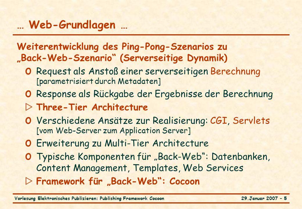 """29.Januar 2007 – 5Vorlesung Elektronisches Publizieren: Publishing Framework Cocoon … Web-Grundlagen … Weiterentwicklung des Ping-Pong-Szenarios zu """"Back-Web-Szenario (Serverseitige Dynamik) o Request als Anstoß einer serverseitigen Berechnung [parametrisiert durch Metadaten] o Response als Rückgabe der Ergebnisse der Berechnung  Three-Tier Architecture o Verschiedene Ansätze zur Realisierung: CGI, Servlets [vom Web-Server zum Application Server] o Erweiterung zu Multi-Tier Architecture o Typische Komponenten für """"Back-Web : Datenbanken, Content Management, Templates, Web Services  Framework für """"Back-Web : Cocoon"""