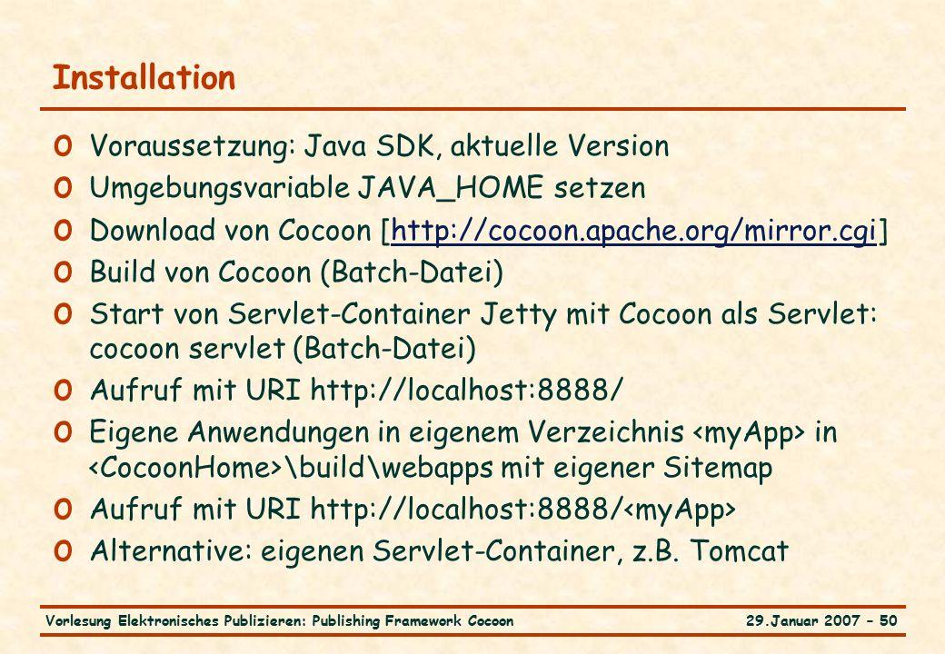 29.Januar 2007 – 50Vorlesung Elektronisches Publizieren: Publishing Framework Cocoon Installation o Voraussetzung: Java SDK, aktuelle Version o Umgebungsvariable JAVA_HOME setzen o Download von Cocoon [http://cocoon.apache.org/mirror.cgi]http://cocoon.apache.org/mirror.cgi o Build von Cocoon (Batch-Datei) o Start von Servlet-Container Jetty mit Cocoon als Servlet: cocoon servlet (Batch-Datei) o Aufruf mit URI http://localhost:8888/ o Eigene Anwendungen in eigenem Verzeichnis in \build\webapps mit eigener Sitemap o Aufruf mit URI http://localhost:8888/ o Alternative: eigenen Servlet-Container, z.B.