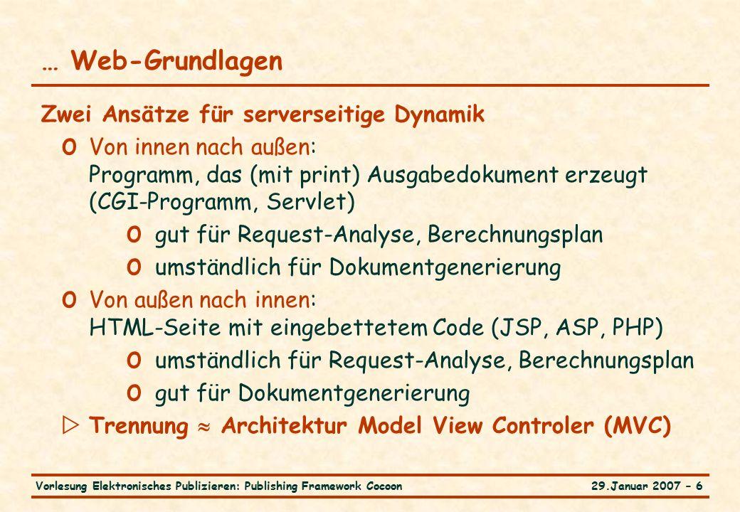 29.Januar 2007 – 6Vorlesung Elektronisches Publizieren: Publishing Framework Cocoon … Web-Grundlagen Zwei Ansätze für serverseitige Dynamik o Von innen nach außen: Programm, das (mit print) Ausgabedokument erzeugt (CGI-Programm, Servlet) o gut für Request-Analyse, Berechnungsplan o umständlich für Dokumentgenerierung o Von außen nach innen: HTML-Seite mit eingebettetem Code (JSP, ASP, PHP) o umständlich für Request-Analyse, Berechnungsplan o gut für Dokumentgenerierung  Trennung  Architektur Model View Controler (MVC)