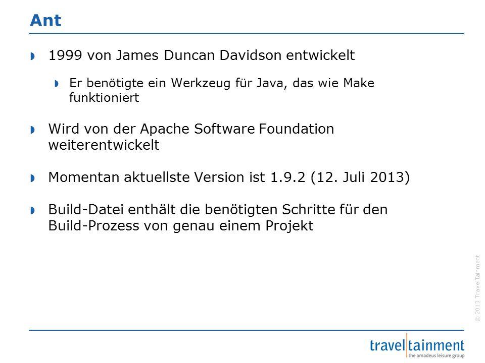 © 2013 TravelTainment Ant  1999 von James Duncan Davidson entwickelt  Er benötigte ein Werkzeug für Java, das wie Make funktioniert  Wird von der Apache Software Foundation weiterentwickelt  Momentan aktuellste Version ist 1.9.2 (12.